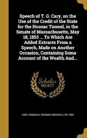 Bog, hardback Speech of T. G. Cary, on the Use of the Credit of the State for the Hoosac Tunnel, in the Senate of Massachusetts, May 18, 1853 ... to Which Are Added