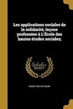 Les Applications Sociales de La Solidarite, Lecons Professees A L'Ecole Des Hautes Etudes Sociales; af Pierre 1846-1907 Budin