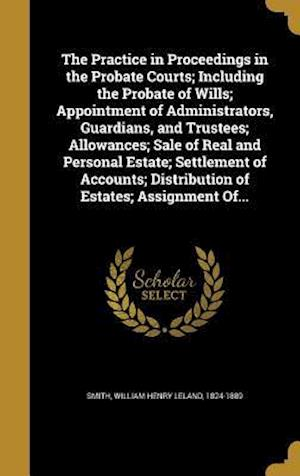 Bog, hardback The Practice in Proceedings in the Probate Courts; Including the Probate of Wills; Appointment of Administrators, Guardians, and Trustees; Allowances;