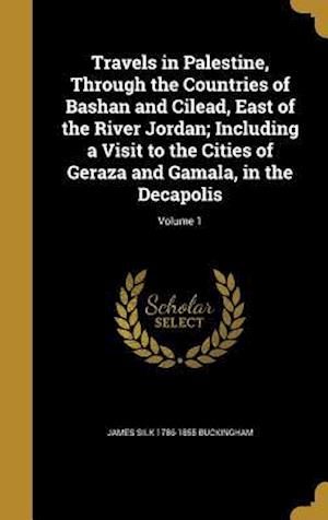 Bog, hardback Travels in Palestine, Through the Countries of Bashan and Cilead, East of the River Jordan; Including a Visit to the Cities of Geraza and Gamala, in t af James Silk 1786-1855 Buckingham