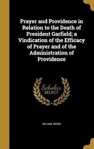 Bog, hardback Prayer and Providence in Relation to the Death of President Garfield; A Vindication of the Efficacy of Prayer and of the Administration of Providence af William Reddy