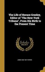 The Life of Horace Greeley, Editor of the New-York Tribune, from His Birth to the Present Time