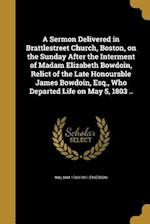 A Sermon Delivered in Brattlestreet Church, Boston, on the Sunday After the Interment of Madam Elizabeth Bowdoin, Relict of the Late Honourable James af William 1769-1811 Emerson