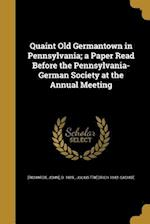 Quaint Old Germantown in Pennsylvania; A Paper Read Before the Pennsylvania-German Society at the Annual Meeting af Julius Friedrich 1842- Sachse