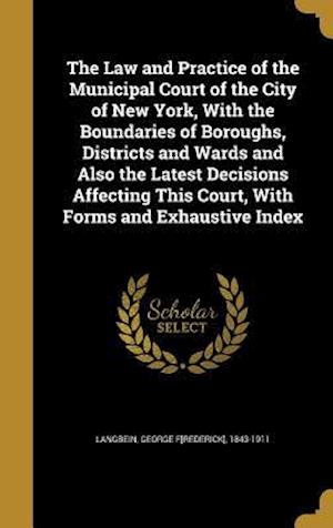 Bog, hardback The Law and Practice of the Municipal Court of the City of New York, with the Boundaries of Boroughs, Districts and Wards and Also the Latest Decision