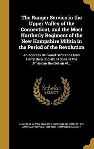 Bog, hardback The Ranger Service in the Upper Valley of the Connecticut, and the Most Northerly Regiment of the New Hampshire Militia in the Period of the Revolutio af Albert Stillman 1850-1913 Batchellor