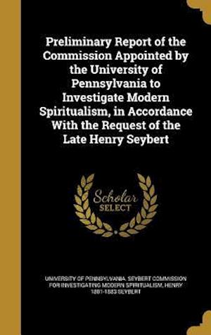Bog, hardback Preliminary Report of the Commission Appointed by the University of Pennsylvania to Investigate Modern Spiritualism, in Accordance with the Request of af Henry 1801-1883 Seybert