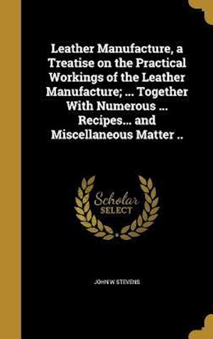 Bog, hardback Leather Manufacture, a Treatise on the Practical Workings of the Leather Manufacture; ... Together with Numerous ... Recipes... and Miscellaneous Matt af John W. Stevens