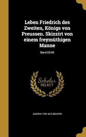 Bog, hardback Leben Friedrich Des Zweiten, Konigs Von Preussen. Skizzirt Von Einem Freymuthigen Manne; Band 03-04 af Joseph 1749-1813 Richter
