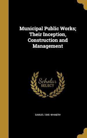 Bog, hardback Municipal Public Works; Their Inception, Construction and Management af Samuel 1845- Whinery