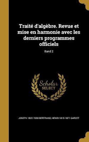 Bog, hardback Traite D'Algebre. Revue Et Mise En Harmonie Avec Les Derniers Programmes Officiels; Band 2 af Joseph 1822-1900 Bertrand, Henri 1815-1871 Garcet
