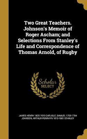 Bog, hardback Two Great Teachers. Johnson's Memoir of Roger Ascham; And Selections from Stanley's Life and Correspondence of Thomas Arnold, of Rugby af Arthur Penrhyn 1815-1881 Stanley, James Henry 1825-1919 Carlisle, Samuel 1709-1784 Johnson