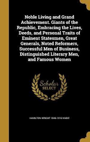 Bog, hardback Noble Living and Grand Achievement. Giants of the Republic, Embracing the Lives, Deeds, and Personal Traits of Eminent Statesmen, Great Generals, Note af Hamilton Wright 1846-1916 Mabie