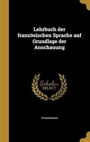 Bog, hardback Lehrbuch Der Franzosischen Sprache Auf Grundlage Der Anschauung af Ph. Rossmann