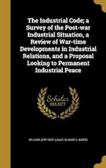 The Industrial Code; A Survey of the Post-War Industrial Situation, a Review of War-Time Developments in Industrial Relations, and a Proposal Looking af William Jett 1879- Lauck, Claude S. Watts