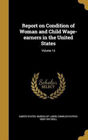 Bog, hardback Report on Condition of Woman and Child Wage-Earners in the United States; Volume 15 af Charles Patrick 1865-1942 Neill