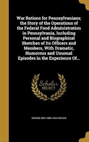 Bog, hardback War Rations for Pennsylvanians; The Story of the Operations of the Federal Food Administration in Pennsylvania, Including Personal and Biographical Sk af George Nox 1856-1934 McCain