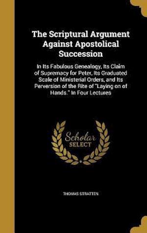Bog, hardback The Scriptural Argument Against Apostolical Succession af Thomas Stratten