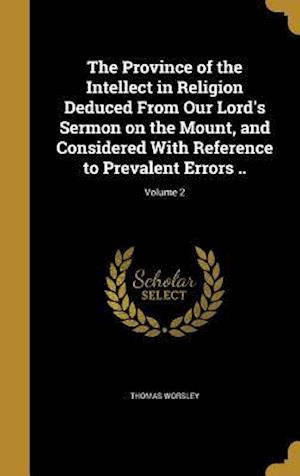Bog, hardback The Province of the Intellect in Religion Deduced from Our Lord's Sermon on the Mount, and Considered with Reference to Prevalent Errors ..; Volume 2 af Thomas Worsley