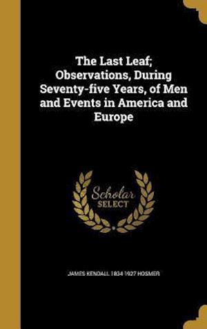 Bog, hardback The Last Leaf; Observations, During Seventy-Five Years, of Men and Events in America and Europe af James Kendall 1834-1927 Hosmer
