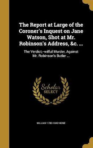 Bog, hardback The Report at Large of the Coroner's Inquest on Jane Watson, Shot at Mr. Robinson's Address, &C. ... af William 1780-1842 Hone