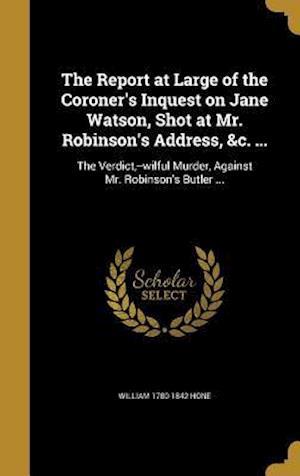 Bog, hardback The Report at Large of the Coroner's Inquest on Jane Watson, Shot at Mr. Robinson's Address, &C. ... af William 1780-1842 Hone