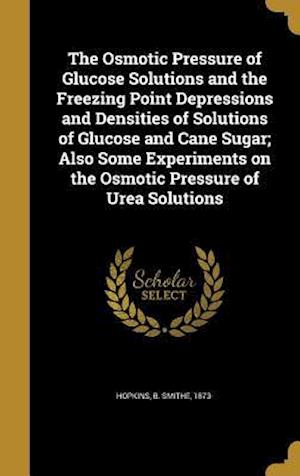 Bog, hardback The Osmotic Pressure of Glucose Solutions and the Freezing Point Depressions and Densities of Solutions of Glucose and Cane Sugar; Also Some Experimen