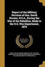 Report of the Military Services of Gen. David Hunter, U.S.A., During the War of the Rebellion, Made to the U.S. War Department, 1873 af David 1802-1886 Hunter