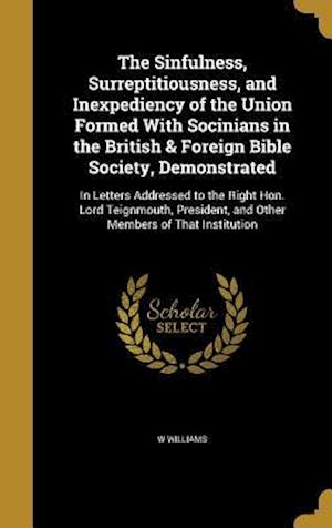 Bog, hardback The Sinfulness, Surreptitiousness, and Inexpediency of the Union Formed with Socinians in the British & Foreign Bible Society, Demonstrated af W. Williams