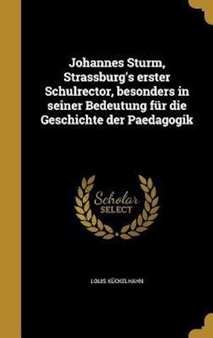 Bog, hardback Johannes Sturm, Strassburg's Erster Schulrector, Besonders in Seiner Bedeutung Fur Die Geschichte Der Paedagogik af Louis Kuckelhahn