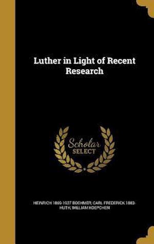 Bog, hardback Luther in Light of Recent Research af Carl Frederick 1883- Huth, Heinrich 1869-1927 Boehmer, William Koepchen