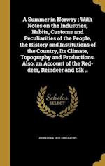 A Summer in Norway; With Notes on the Industries, Habits, Customs and Peculiarities of the People, the History and Institutions of the Country, Its Cl af John Dean 1812-1895 Caton