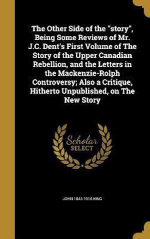 Bog, hardback The Other Side of the Story, Being Some Reviews of Mr. J.C. Dent's First Volume of the Story of the Upper Canadian Rebellion, and the Letters in the M af John 1843-1916 King