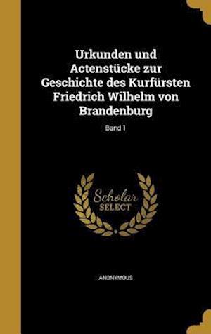Bog, hardback Urkunden Und Actenstucke Zur Geschichte Des Kurfursten Friedrich Wilhelm Von Brandenburg; Band 1