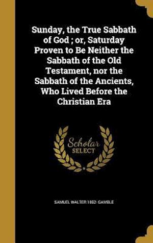 Bog, hardback Sunday, the True Sabbath of God; Or, Saturday Proven to Be Neither the Sabbath of the Old Testament, Nor the Sabbath of the Ancients, Who Lived Before af Samuel Walter 1852- Gamble