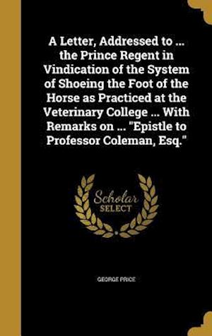 Bog, hardback A   Letter, Addressed to ... the Prince Regent in Vindication of the System of Shoeing the Foot of the Horse as Practiced at the Veterinary College .. af George Price