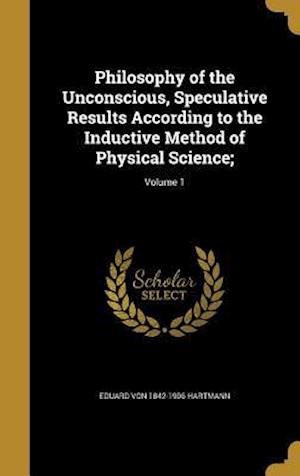 Bog, hardback Philosophy of the Unconscious, Speculative Results According to the Inductive Method of Physical Science;; Volume 1 af Eduard Von 1842-1906 Hartmann