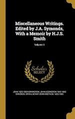 Miscellaneous Writings. Edited by J.A. Symonds, with a Memoir by H.J.S. Smith; Volume 1