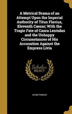 Bog, hardback A Metrical Drama of an Attempt Upon the Imperial Authority of Titus Flavius, Eleventh Caesar; With the Tragic Fate of Casca Lentulus and the Unhappy C af Achim Tchodjk
