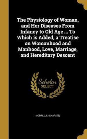 Bog, hardback The Physiology of Woman, and Her Diseases from Infancy to Old Age ... to Which Is Added, a Treatise on Womanhood and Manhood, Love, Marriage, and Here