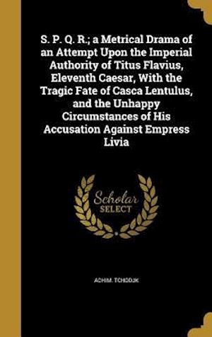 Bog, hardback S. P. Q. R.; A Metrical Drama of an Attempt Upon the Imperial Authority of Titus Flavius, Eleventh Caesar, with the Tragic Fate of Casca Lentulus, and af Achim Tchodjk