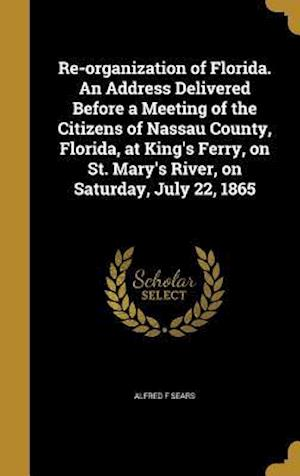 Bog, hardback Re-Organization of Florida. an Address Delivered Before a Meeting of the Citizens of Nassau County, Florida, at King's Ferry, on St. Mary's River, on af Alfred F. Sears