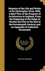 Memoirs of the Life and Works of Sir Christopher Wren, with a Brief View of the Progress of Architecture in England, from the Beginning of the Reign o af James 1782-1862 Elmes
