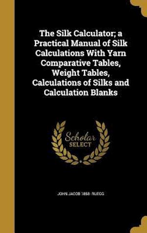 Bog, hardback The Silk Calculator; A Practical Manual of Silk Calculations with Yarn Comparative Tables, Weight Tables, Calculations of Silks and Calculation Blanks af John Jacob 1858- Ruegg