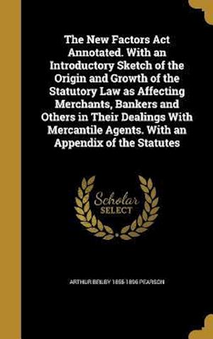 Bog, hardback The New Factors ACT Annotated. with an Introductory Sketch of the Origin and Growth of the Statutory Law as Affecting Merchants, Bankers and Others in af Arthur Beilby 1855-1896 Pearson