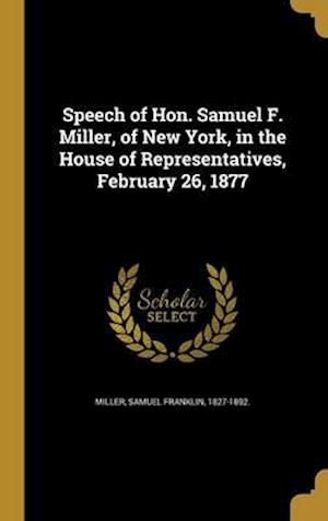 Bog, hardback Speech of Hon. Samuel F. Miller, of New York, in the House of Representatives, February 26, 1877