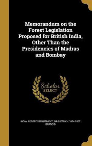 Bog, hardback Memorandum on the Forest Legislation Proposed for British India, Other Than the Presidencies of Madras and Bombay af Sir Dietrich 1824-1907 Brandis
