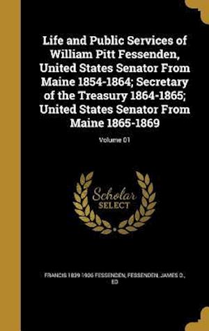 Bog, hardback Life and Public Services of William Pitt Fessenden, United States Senator from Maine 1854-1864; Secretary of the Treasury 1864-1865; United States Sen af Francis 1839-1906 Fessenden