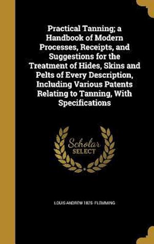 Bog, hardback Practical Tanning; A Handbook of Modern Processes, Receipts, and Suggestions for the Treatment of Hides, Skins and Pelts of Every Description, Includi af Louis Andrew 1875- Flemming