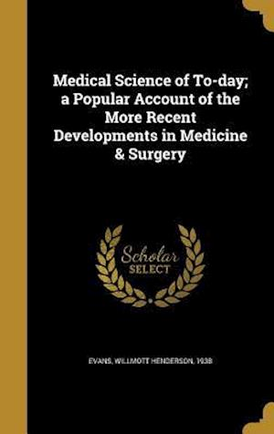 Bog, hardback Medical Science of To-Day; A Popular Account of the More Recent Developments in Medicine & Surgery